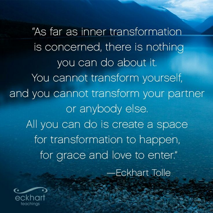 """""""As far as inner transformation is concerned, there is nothing you can do about it. You cannot transform yourself, and you cannot transform your partner or anybody else. All you can do is create a space for transformation to happen, for grace and love to enter.""""  ~Eckhart Tolle   Please Feel Free To Repin & Share This Week's Present Moment Reminder: To receive automatic reminders from Eckhart via email, click here: http://www.eckharttollenow.com/pmr"""