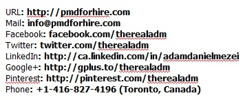 URL: http://pmdforhire.com, info@pmdforhire.com, Facebook: http://facebook.com/therealadm, Twitter: http://twitter.com/therealadm, LinkedIn: http://ca.linkedin.com/in/adamdanielmezei, Google+: http://gplus.to/therealadm, Pinterest: http://pinterest.com/therealadm/producer-of-marketing-and-distribution