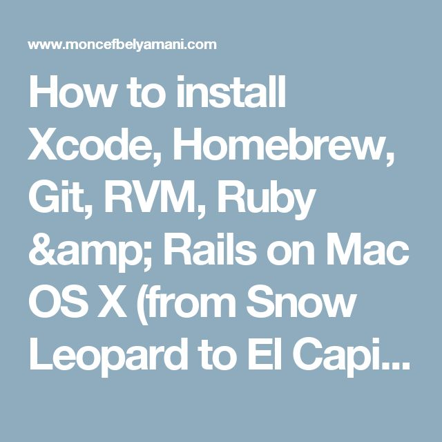 How to install Xcode, Homebrew, Git, RVM, Ruby & Rails on Mac OS X (from Snow Leopard to El Capitan) | Moncef Belyamani
