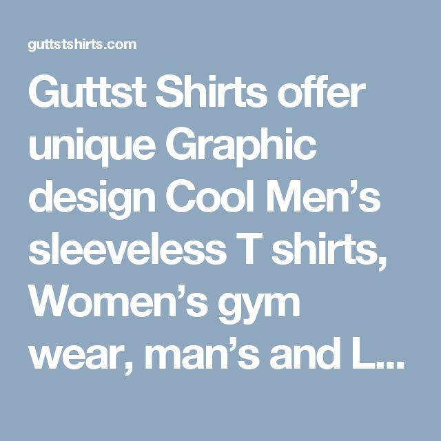 Guttst Shirts offer unique Graphic design Cool Men's sleeveless T shirts, Women's gym wear, man's and Ladies workout tank, top etc. All will feel you cool and great comfort. We are known for Quality Product and Services at Best rates. Our Unique collection gives you perfect comfort and stylish. For more information visit us @ http://guttstshirts.com/