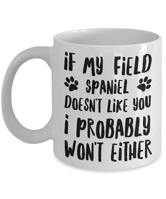 Got a Field Spaniel in your life or know someone who does? This is going to be a perfect gift for them! Add this Field Spaniel coffee mug (or tea!) to the collection and let it bring you smiles and good vibes for years to come!  If My Field Spaniel Doesnt Like You I Probably Wont Either