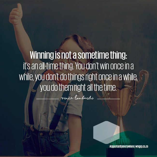 Winning is not a sometime thing: its an all-time thing.