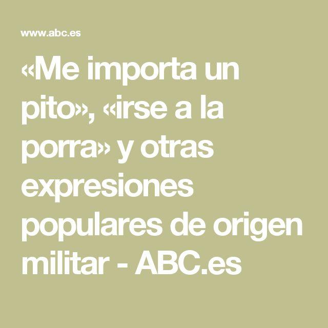 «Me importa un pito», «irse a la porra» y otras expresiones populares de origen militar - ABC.es