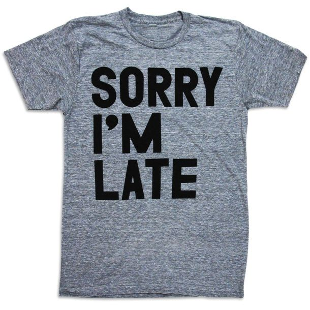 Sorry I'm Late Tee, we all know I need this! Lol