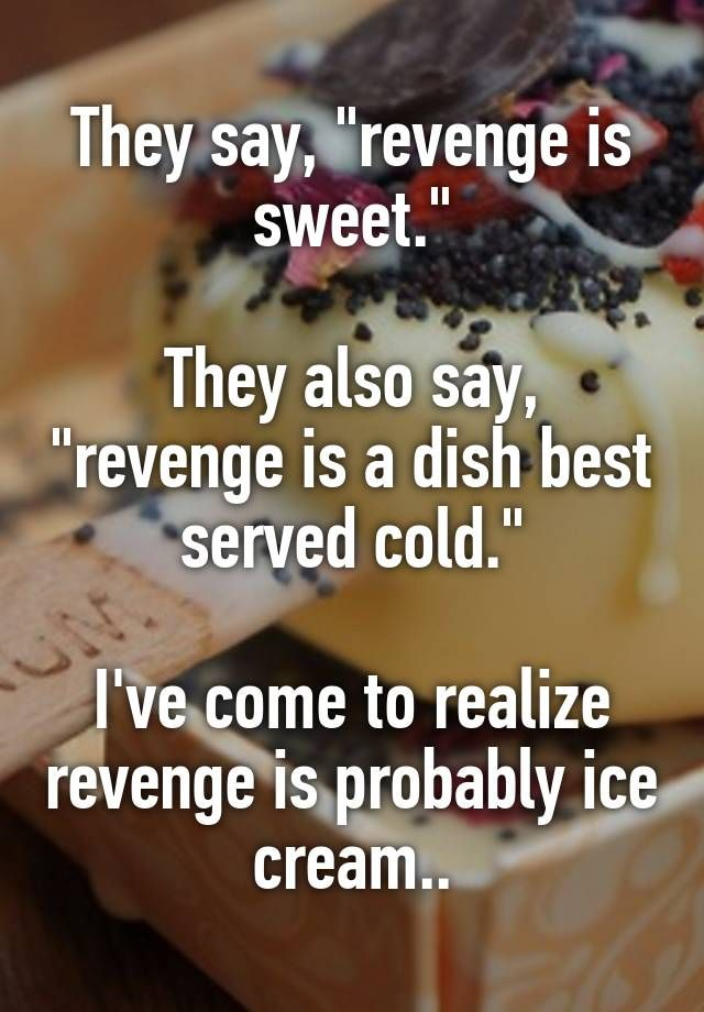 """They say, """"revenge is sweet.""""  They also say, """"revenge is a dish best served cold.""""  I've come to realize revenge is probably ice cream.."""