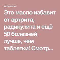 Это масло избавит от артрита, радикулита и ещё 50 болезней лучше, чем таблетки! Смотрите! - life4women.ru