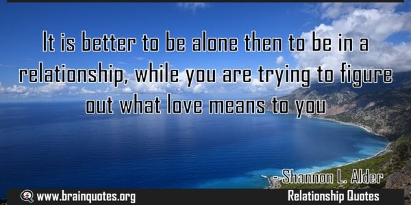 It is better to be alone then to be in a relationship while you are trying Meaning  It is better to be alone then to be in a relationship while you are trying to figure out what love means to you  For more #brainquotes http://ift.tt/28SuTT3  The post It is better to be alone then to be in a relationship while you are trying Meaning appeared first on Brain Quotes.  http://ift.tt/2n4zDcV