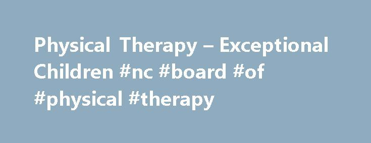 Physical Therapy – Exceptional Children #nc #board #of #physical #therapy http://zimbabwe.nef2.com/physical-therapy-exceptional-children-nc-board-of-physical-therapy/  # Physical Therapy CONTACT. Laurie Ray. Consultant 919.636.1827 The physical therapy consultant serves as a resource to local education agencies, EC directors, physical therapists, physical therapist assistants, parents and students. The consultant is available for on-site, telephone or email consultation for best practice…