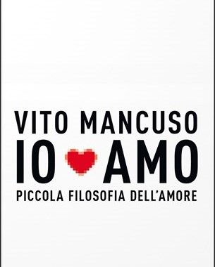 """Vito Mancuso """"Io amo. Piccola filosofia dell'amore"""", Garzanti"""