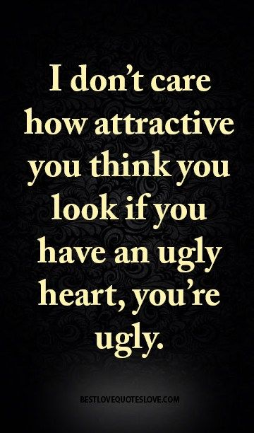I don't care how attractive you think you look if you have an ugly heart, you're ugly.