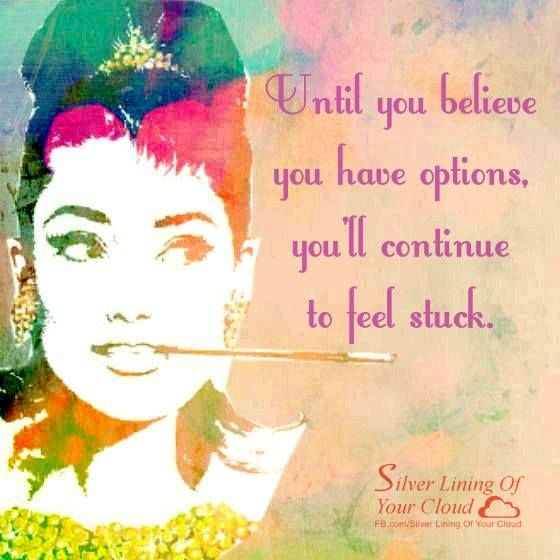 Until you believe you have options, you'll continue to feel stuck. ~Sean Stephenson ..._More fantastic quotes on: https://www.facebook.com/SilverLiningOfYourCloud  _Follow my Quote Blog on: http://silverliningofyourcloud.wordpress.com/