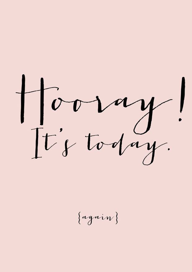 "What if every morning, you woke up and proclaimed with enthusiasm ""Hooray, It's today!"" I'd be interested in the results!"
