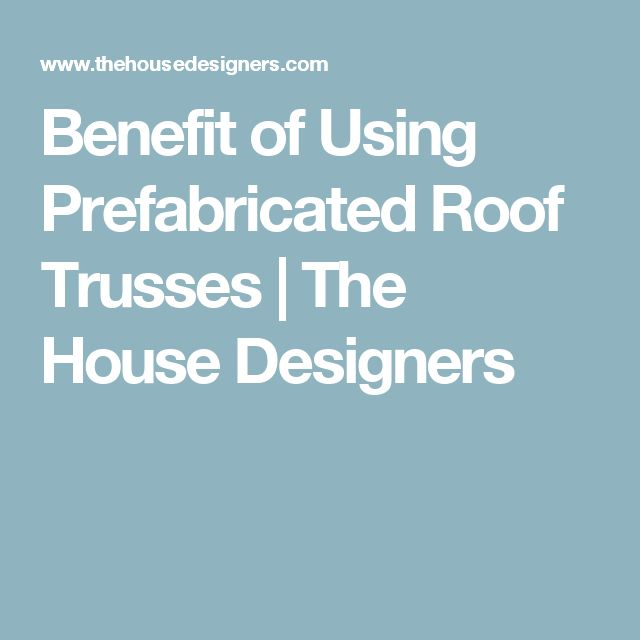 Benefit of Using Prefabricated Roof Trusses   The House Designers