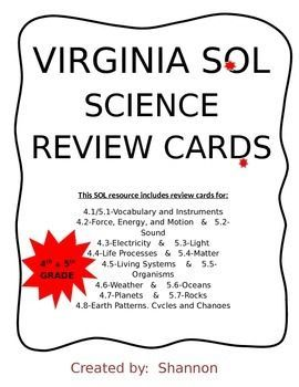 Using information from Virginia's Curriculum Framework, this resource was created to address the 4th and 5th grade science Standards of Learning (SOLs).  As a fifth grade teacher responsible for my students' success on the science SOL test, I incorporated the use of these cards in a variety of ways:Classroom:*  Pair or group students for cooperative learning and review.*  Daily 10-question (chosen randomly) quiz from covered    standards.  *  Use with games such as Checkers, SOL Sorry, ...