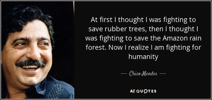 """""""No começo eu pensei que estava lutando pelos seringueiros, então eu pensei que estava lutando para salvar a Floresta Amazônica. Agora eu entendo que por todo esse tempo eu na verdade estava lutando pela humanidade""""- Chico Mendes (1944-1988)"""
