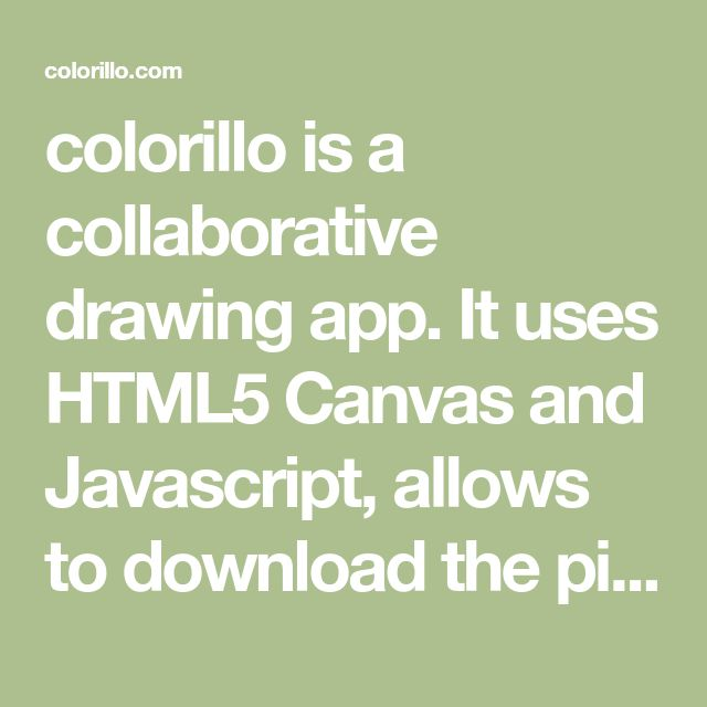 colorillo is a collaborative drawing app. It uses HTML5 Canvas and Javascript, allows to download the pictures as SVG, PNG or MP4 playback video and much more.