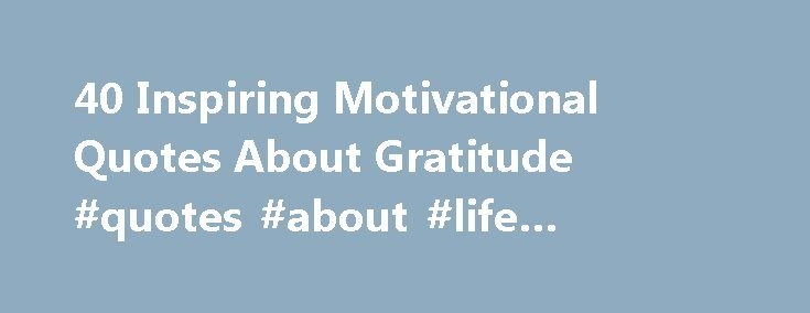 40 Inspiring Motivational Quotes About Gratitude #quotes #about #life #famous #people http://quote.remmont.com/40-inspiring-motivational-quotes-about-gratitude-quotes-about-life-famous-people/  Whatever your definition of success (everyone's definition of success is and should be different ), we all want more. That desire for more can blind us to what we already have–and should be grateful for. Here are 40 quotes about gratitude that will not only remind you that what you have is pretty…