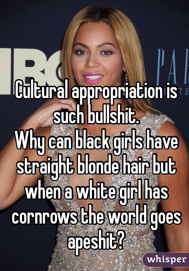 Cultural appropriation is such bullshit. Why can black girls have straight blonde hair but when a white girl has cornrows the world goes apeshit?