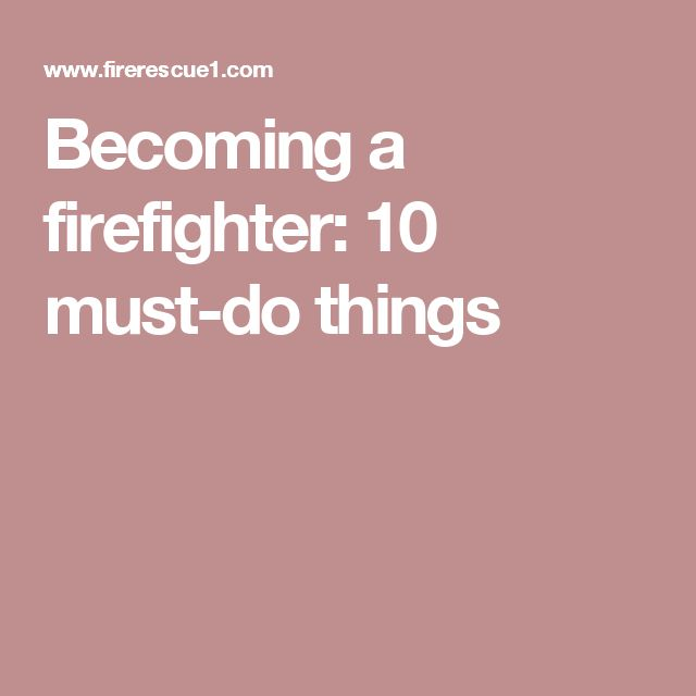 Becoming a firefighter: 10 must-do things