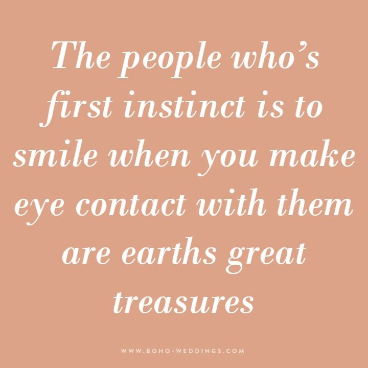 The people who's first instinct is to smile when you make eye contact with them are earths great treasures.