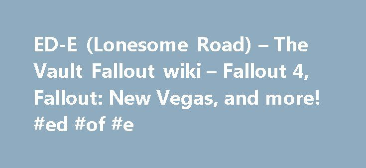 ED-E (Lonesome Road) – The Vault Fallout wiki – Fallout 4, Fallout: New Vegas, and more! #ed #of #e http://education.remmont.com/ed-e-lonesome-road-the-vault-fallout-wiki-fallout-4-fallout-new-vegas-and-more-ed-of-e-3/  #ed of e # ED-E (Lonesome Road) Contents This ED-E is a copy of the original ED-E Duraframe eyebot, manufactured by the Hopeville missile silo bunker's automatic engineering facilities. [1] The necessary information was obtained by remote scanning the eyebot. [2] [3] At first…
