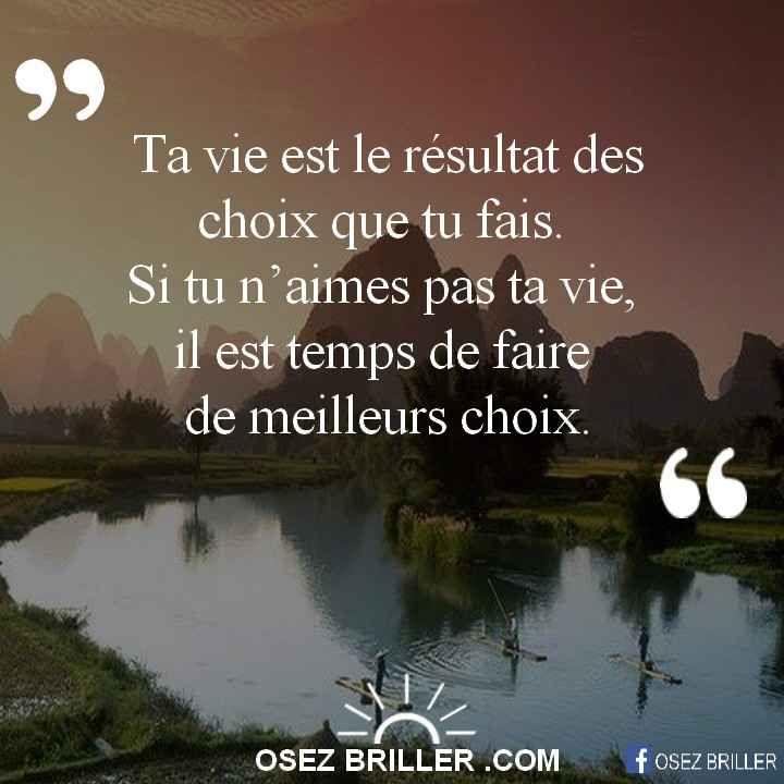 Ta vie est le résultat des choix que tu fais. Si tu n'aimes pas ta vie, il est temps de faire de meilleurs choix.