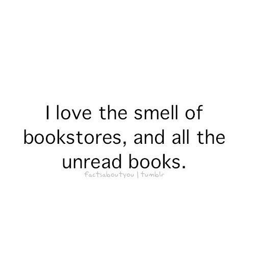 Bookstores are treasure troves of the scent of paper, of the readers, of imagining and dreams and adventure, wool coats and summer days and wet dogs.  It's certainly not about unread books, because that's tragic.