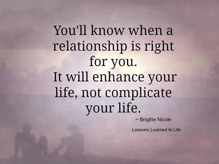 """""""You'll know when a relationship is right for you. It will enhance your life, not complicate your life."""""""