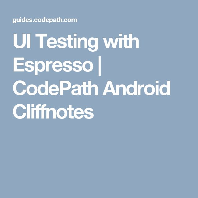 UI Testing with Espresso | CodePath Android Cliffnotes