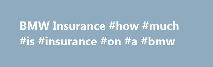 BMW Insurance #how #much #is #insurance #on #a #bmw http://entertainment.nef2.com/bmw-insurance-how-much-is-insurance-on-a-bmw/  # BMW Insurance Why choose us for BMW insurance? Since our beginnings we ve been a specialist in providing BMW insurance for classic and high performance BMWs. We are currently one of the most flexible specialist brokers when it comes to insuring this marque due to being able to insure anything from a 1930s 328 to a brand new M3. We re a recommended insurer by the…
