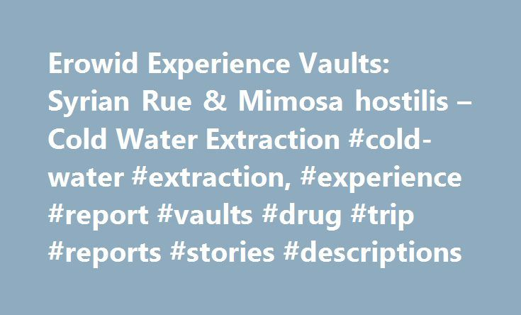 Erowid Experience Vaults: Syrian Rue & Mimosa hostilis – Cold Water Extraction #cold-water #extraction, #experience #report #vaults #drug #trip #reports #stories #descriptions http://miami.remmont.com/erowid-experience-vaults-syrian-rue-mimosa-hostilis-cold-water-extraction-cold-water-extraction-experience-report-vaults-drug-trip-reports-stories-descriptions/  # I wanted to try ayahuasca or one of its analogues, so i ordered some up and set to work. I live in college dorms with a community…