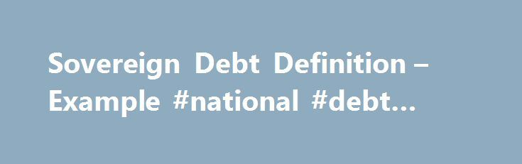 Sovereign Debt Definition – Example #national #debt #relief http://debt.nef2.com/sovereign-debt-definition-example-national-debt-relief/  #sovereign debt # Sovereign Debt Sovereign debt refers to the amount of money a country owes to the holders of its government bond . In the United States, sovereign debt is issued by the Department of Treasury and the bonds are referred to as Treasuries — Treasury notes. Treasury bonds, Treasury bills, etc. depending on the length of their issuance. How it…