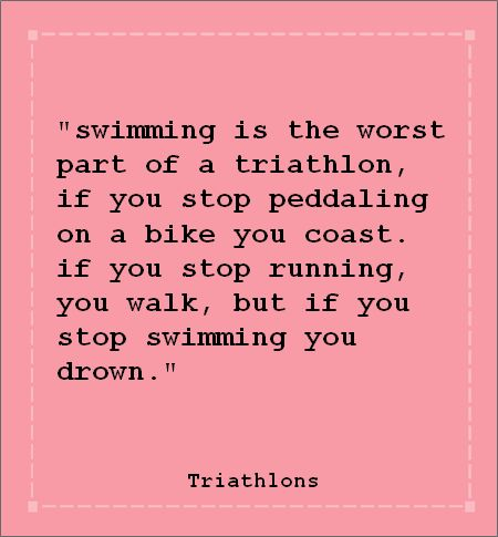 Swimming is the worst part of a triathlon. If you stop pedaling on a bike you coast. If you stop running, you walk. But if you stop swimming, you drown.