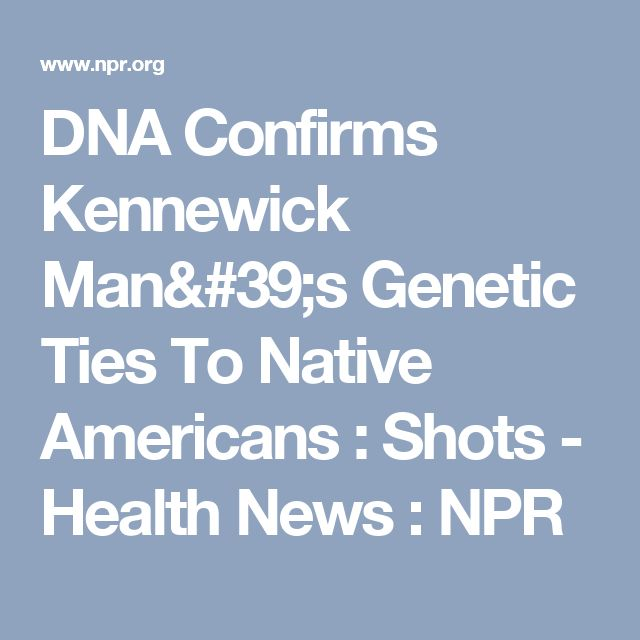 DNA Confirms Kennewick Man's Genetic Ties To Native Americans : Shots - Health News : NPR