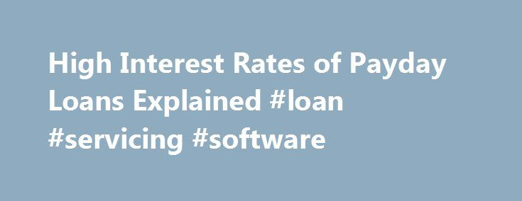 High Interest Rates of Payday Loans Explained #loan #servicing #software http://loan.remmont.com/high-interest-rates-of-payday-loans-explained-loan-servicing-software/  #cheap payday loans # High Interest Rates of Payday Loans Explained Payday loans are often criticized for their high interest rates. However, these small personal loans are an affordable option for people who are unable to take advantage of mainstream bank loans. Most people who use payday advances are successful at sticking…