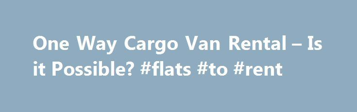 One Way Cargo Van Rental – Is it Possible? #flats #to #rent http://rentals.remmont.com/one-way-cargo-van-rental-is-it-possible-flats-to-rent/  #van rental one way # One Way Cargo Van Rental? re: One Way Cargo Van Rental I want to rent a cargo van near Baltimore, MD and drive it to Raleigh, NC and drop it off. Is there a rental company that will allow me do a this? If so, who is it? My Response:Continue reading Titled as follows: One Way Cargo Van Rental…