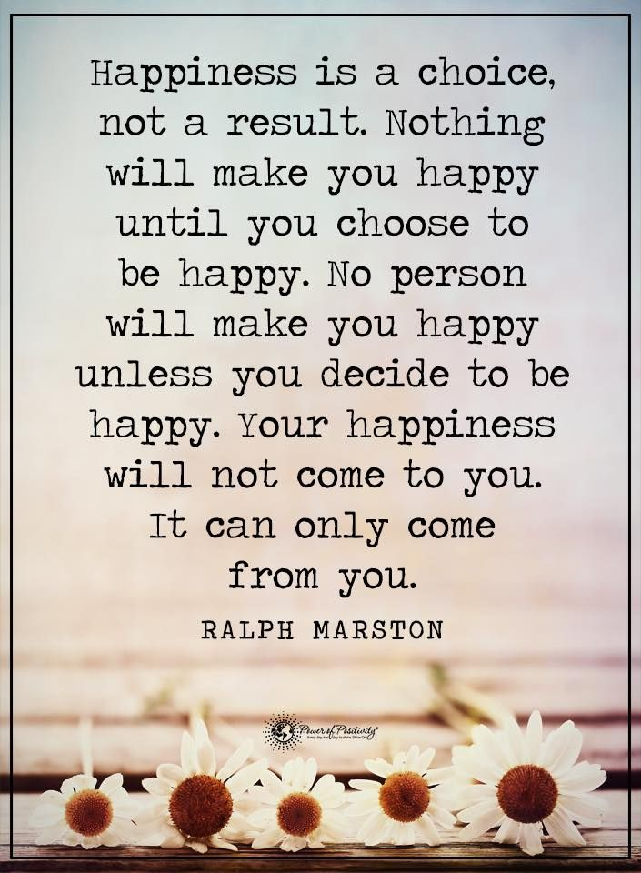 Life Lessons | Happiness is a choice not a result, nothing will make you happy until you choose to be happy, No person will make you happy unless you decide to be happy. Your happiness will not come to you It can only come from you