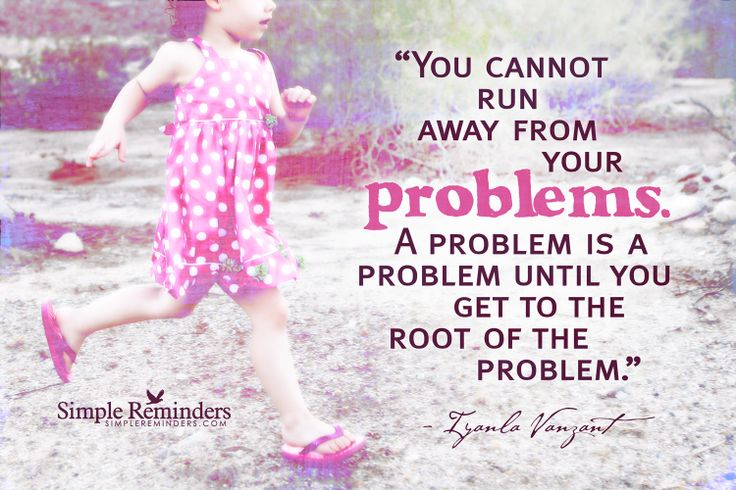 You Cannot Run Away From Your Problems. A Problem Is A