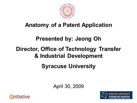 Anatomy of a Patent Application Presented by: Jeong Oh Director, Office of Technology Transfer & Industrial Development Syracuse University April 30, 2009.>