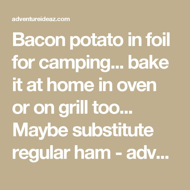 Bacon potato in foil for camping... bake it at home in oven or on grill too... Maybe substitute regular ham - adventureideaz.comadventureideaz.com
