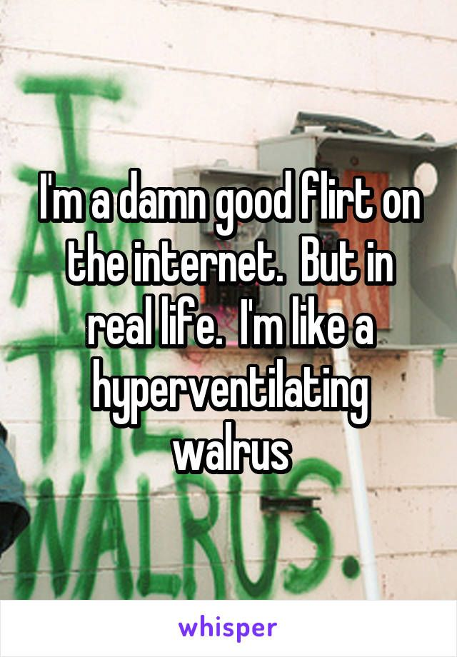 I'm a damn good flirt on the internet.  But in real life.  I'm like a hyperventilating walrus