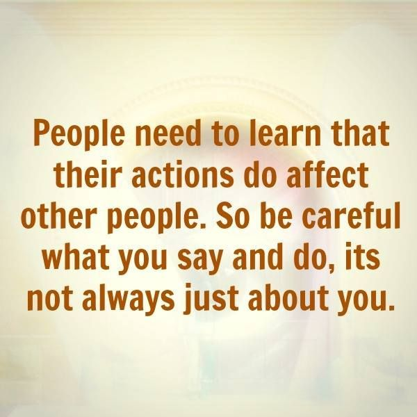 People Need To Learn That Their Actions Do Affect Other People nn People need to learn that their actions do affect other people. So be careful what you say and do, it's not always just about you.