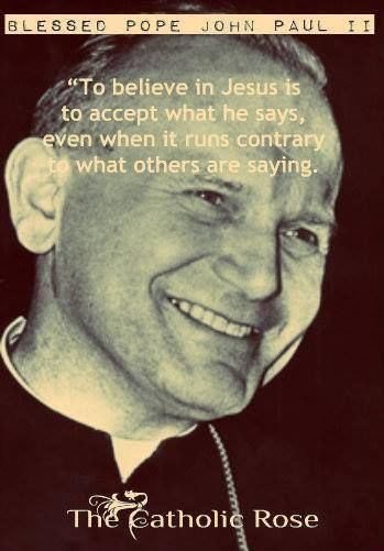 To believe in Jesus is to accept what He says... - Saint Pope John Paul II. I love this quotation and I love his beautiful smile!! <3