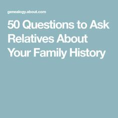 50 Questions to Ask Relatives About Your Family History
