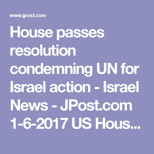 House passes resolution condemning UN for Israel action - Israel News - JPost.com 1-6-2017 US House of Representatives...