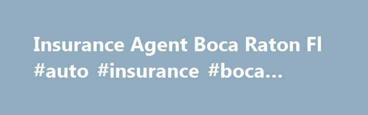 Insurance Agent Boca Raton Fl #auto #insurance #boca #raton http://baltimore.remmont.com/insurance-agent-boca-raton-fl-auto-insurance-boca-raton/  # Insurance Quotes Your Local Boca Raton. FL Insurance Agent Also serving Deerfield Beach. FL / Delray Beach. FL / Hillsboro Beach. FL / and all of Florida State Our WE Insure agency is located in Boca Raton and licensed in all lines of insurance, including homeowners, auto, boat, motorcycle, commercial, life and health. Our large portfolio of…