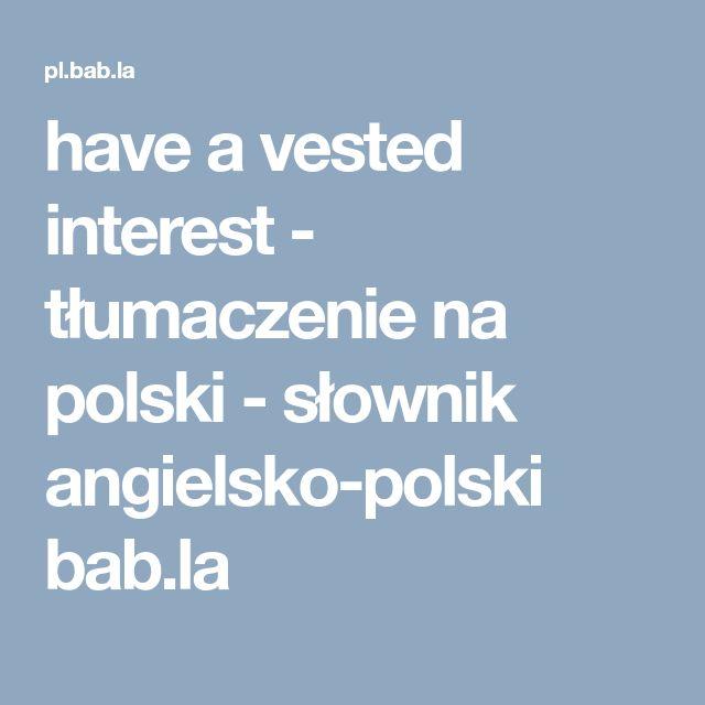 have a vested interest - tłumaczenie na polski - słownik angielsko-polski bab.la
