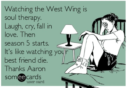 West Wing Tears. Watching the West Wing is  soul therapy.  Laugh, cry, fall in  love. Then  season 5 starts.  It's like watching your  best friend die.  Thanks Aaron