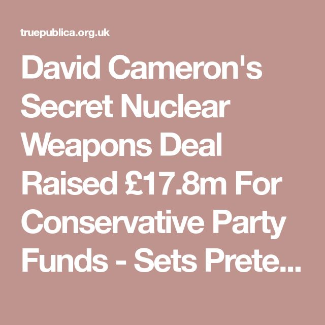 David Cameron's Secret Nuclear Weapons Deal Raised £17.8m For Conservative Party Funds - Sets Pretext for War - TruePublica