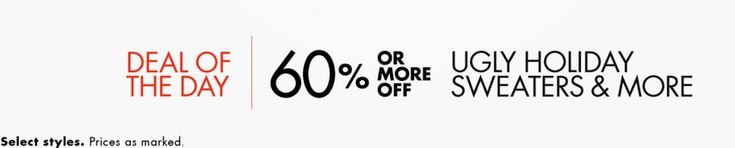 Deal of the Day: Save 60% or More Off Ugly Holiday Sweaters & More for 12/07/2015 only!   Today only, find ugly holiday sweaters and other seasonal clothing marked down by 60% or more. Check out funny and festive knitwear for women, men, and kids–plus loungewear, accessories, and other fun clothing for the season.